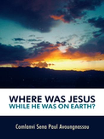 Where Was Jesus While He Was on Earth? ebook by Comlanvi Sena Paul Avoungnassou