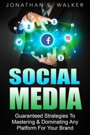 Social Media Marketing : Guaranteed Strategies To Monetizing, Mastering, & Dominating Any Platform For Your Brand ebook by Jonathan S. Walker