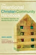 The Intentional Christian Community Handbook: For Idealists, Hypocrites, and Wannabe Disciples of Jesus - For Idealists, Hypocrites, and Wannabe Disciples of Jesus ebook by David Janzen