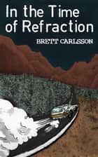 In the Time of Refraction ebook by Brett Carlsson