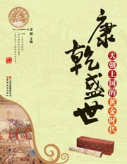 The Prosperity During the Rein of Emperor Kangxi & of Emperor Qianlong in the Qing Dynasty - The Golden Age of the Celestial Empire ebook by Tong Chao