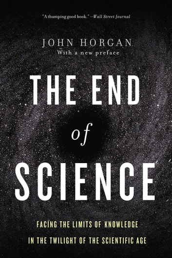 The End Of Science - Facing The Limits Of Knowledge In The Twilight Of The Scientific Age ekitaplar by John Horgan