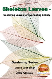 Skeleton Leaves: Preserving Leaves for Everlasting Beauty ebook by Dueep Jyot Singh