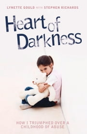Heart of Darkness - How I Triumphed Over a Childhood of Abuse ebook by Lynette Gould,Stephen Richards