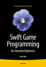 Swift Game Programming for Absolute Beginners ebook by Arjan Egges
