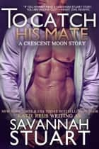 To Catch His Mate ebook by Katie Reus,Savannah Stuart