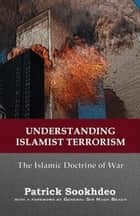 Understanding Islamist Terrorism - The Islamic Doctrine of War ebook by Patrick Sookhdeo