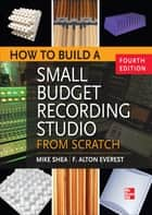 How to Build a Small Budget Recording Studio from Scratch 4/E ebook by Shea