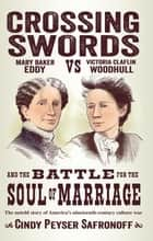 Crossing Swords - Mary Baker Eddy vs. Victoria Claflin Woodhull and the Battle for the Soul of Marriage ebook by Cindy Peyser Safronoff