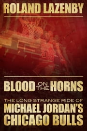 Blood on the Horns - The Long Strange Ride of Michael Jordan's Chicago Bulls ebook by Roland Lazenby