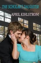 The Scholar's Daughter ebook by April Kihlstrom