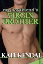 My Boyfriend's Virgin Brother - First Time Erotica ebook by Kate Kendal