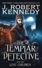 The Templar Detective and the Lost Children ebook by J. Robert Kennedy