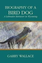 Biography of a Bird Dog - A Labrador Retriever in Wyoming ebook by Garry Wallace