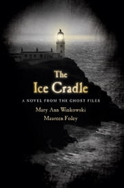 The Ice Cradle - A Novel from the Ghost Files ebook by Mary Ann Winkowski, Maureen Foley