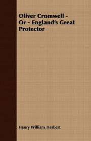 Oliver Cromwell - Or - England's Great Protector ebook by Henry William Herbert