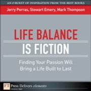 Life Balance Is Fiction - Finding Your Passion Will Bring a Life Built to Last ebook by Jerry Porras,Stewart Emery,Mark Thompson
