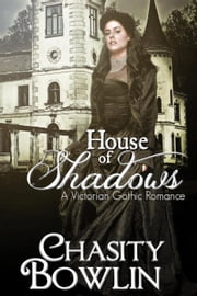 House of Shadows - The Victorian Gothic Collection, #1 ebook by Chasity Bowlin
