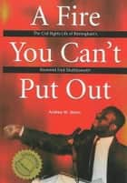 A Fire You Can't Put Out - The Civil Rights Life of Birmingham's Reverend Fred Shuttlesworth ebook by Andrew M Manis