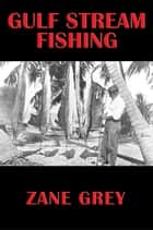 Gulf Stream Fishing ebook by Zane Grey