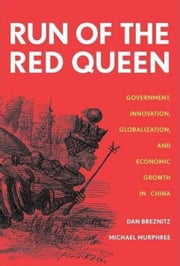 The Run of the Red Queen: Government, Innovation, Globalization, and Economic Growth in China ebook by Dan Breznitz, Michael Murphree
