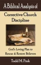 A Biblical Analysis of Corrective Church Discipline - God's Loving Plan to Rescue and Restore Believers ebook by Dr. Todd  M. Fink