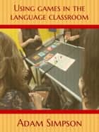 Using Games in the Language Classroom ebook by Adam Simpson