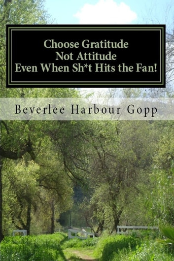Choose Gratitude Not Attitude Even When Sh*t Hits the Fan! ebook by Beverlee Harbour Gopp