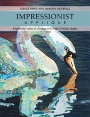 Impressionist Applique - Exploring Value & Design to Create Artistic Quilts ebook by Grace Errea,Meredith Osterfeld