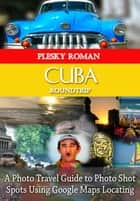 Cuba Roundtrip - A Photo Travel Guide to Photo Shot Spots Using Google Maps Locating eBook by Roman Plesky