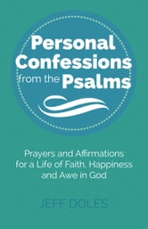 Personal Confessions from the Psalms - Prayers and Affirmations for a Life of Faith, Happiness and Awe in God ebook by Jeff Doles