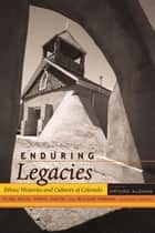 Enduring Legacies - Ethnic Histories and Cultures of Colorado ebook by Arturo J. Aldama, Elisa Facio, Daryl Maeda,...