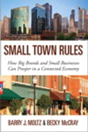 Small Town Rules: How Big Brands and Small Businesses Can Prosper in a Connected Economy - How Big Brands and Small Businesses Can Prosper in a Connected Economy ebook by Barry J. Moltz,Becky McCray