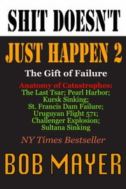 Shit Doesn't Just Happen II - Challenger, Czar, Sultana, Mulholland, Kursk, Pearl Harbor, Alive! ebook by Bob Mayer