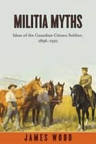 Militia Myths - Ideas of the Canadian Citizen Soldier, 1896-1921 ebook by James Wood