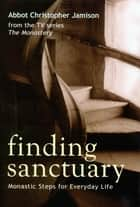 Finding Sanctuary - Monastic Steps for Everyday Life ebook by Christopher Jamison