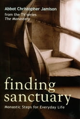 Finding Sanctuary - Monastic Steps for Everyday Life ebook by Abbot Christopher Jamison