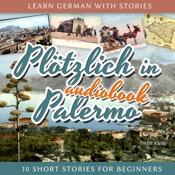 Learn German with Stories: Plötzlich in Palermo - 10 Short Stories for Beginners audiobook by André Klein