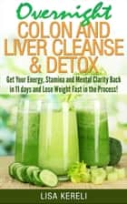Overnight Colon and Liver Cleanse & Detox Get Your Energy, Stamina and Mental Clarity Back in 11 days and Lose Weight Fast in the Process! ebook by Lisa Kereli