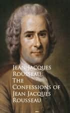 The Confessions of Jean Jacques Rousseau - Bestsellers and famous Books eBook by Jean-Jacques Rousseau