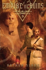 Empire of Ruins: The Hunchback Assignments 3 ebook by Arthur Slade