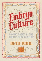 Embryo Culture - Making Babies in the Twenty-first Century ebook by Beth Kohl