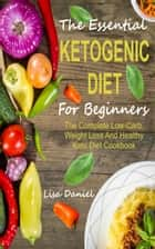 The Essential Ketogenic Diet For Beginners - The Complete Low-Carb, Weight Loss And Healthy Keto Diet Cookbook ebook by Lisa Daniel