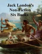 Jack London: 6 books of memoirs, essays and non-fiction ebook by Jack London