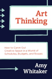 Art Thinking - How to Carve Out Creative Space in a World of Schedules, Budgets, and Bosses ebook by Amy Whitaker