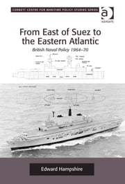 From East of Suez to the Eastern Atlantic - British Naval Policy 1964-70 ebook by Dr Edward Hampshire,Dr Tim Benbow,Professor Greg Kennedy,Dr Jon Robb-Webb