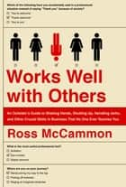 Works Well with Others - An Outsider's Guide to Shaking Hands, Shutting Up, Handling Jerks, and Other Crucial Skills in Business That No One Ever Teaches You ebook by Ross McCammon