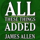 All These Things Added plus As He Thought: The Life James Allen audiobook by James Allen
