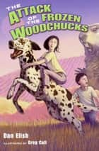 The Attack of the Frozen Woodchucks ebook by Dan Elish, Greg Call