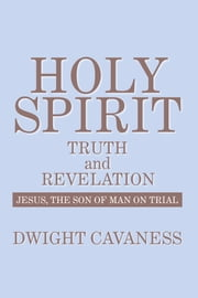Holy Spirit - Truth And Revelation - Jesus, The Son of Man on Trial ebook by Dwight Cavaness